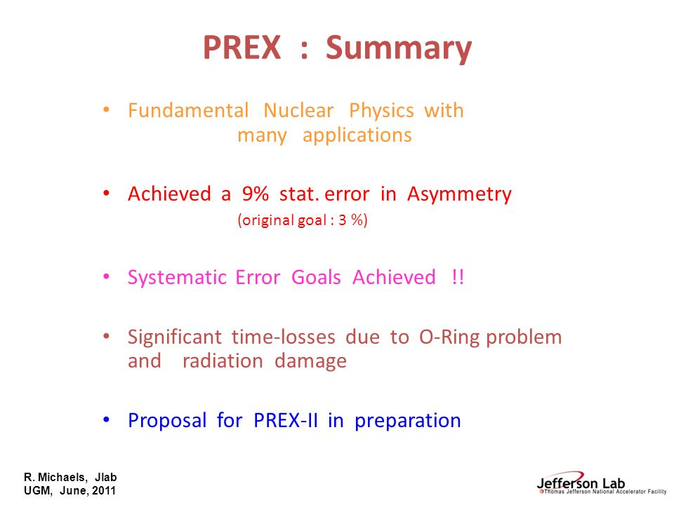 R. Michaels, Jlab UGM, June, 2011 PREX : Summary Fundamental Nuclear Physics with many applications Achieved a 9% stat. error in Asymmetry (original g