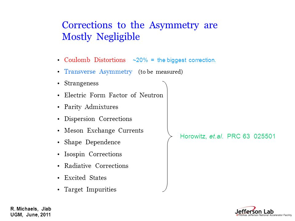 R. Michaels, Jlab UGM, June, 2011 Corrections to the Asymmetry are Mostly Negligible Coulomb Distortions ~20% = the biggest correction. Transverse Asy