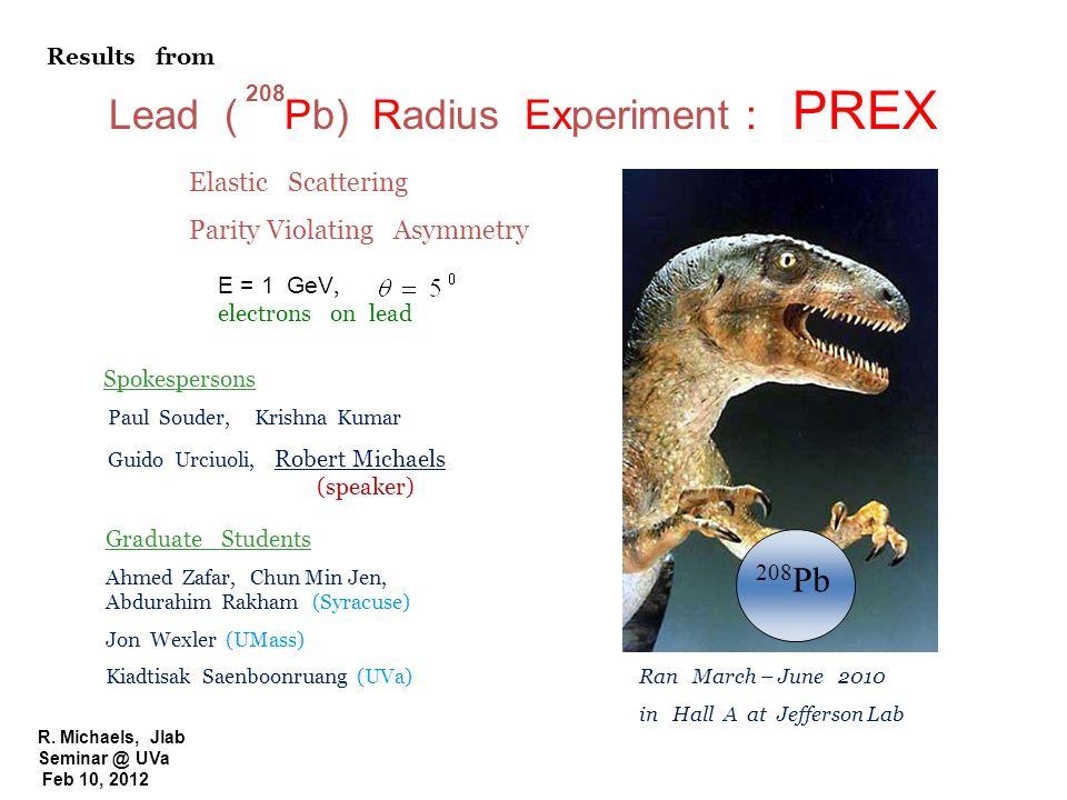 R. Michaels, Jlab Seminar @ UVa Feb 10, 2012 Lead ( Pb) Radius Experiment : PREX 208 208 Pb E = 1 GeV, electrons on lead Elastic Scattering Parity Vio