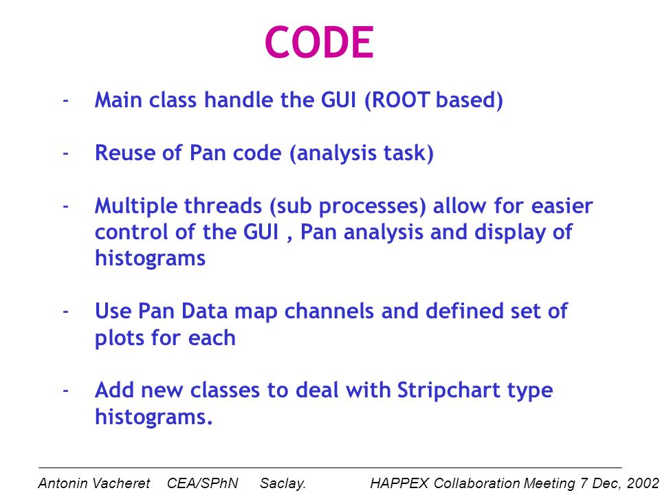 CODE -Main class handle the GUI (ROOT based) -Reuse of Pan code (analysis task) -Multiple threads (sub processes) allow for easier control of the GUI, Pan analysis and display of histograms -Use Pan Data map channels and defined set of plots for each -Add new classes to deal with Stripchart type histograms.