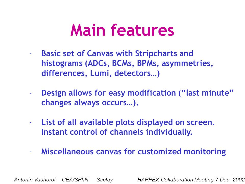 Main features -Basic set of Canvas with Stripcharts and histograms (ADCs, BCMs, BPMs, asymmetries, differences, Lumi, detectors…) -Design allows for easy modification (last minute changes always occurs…).