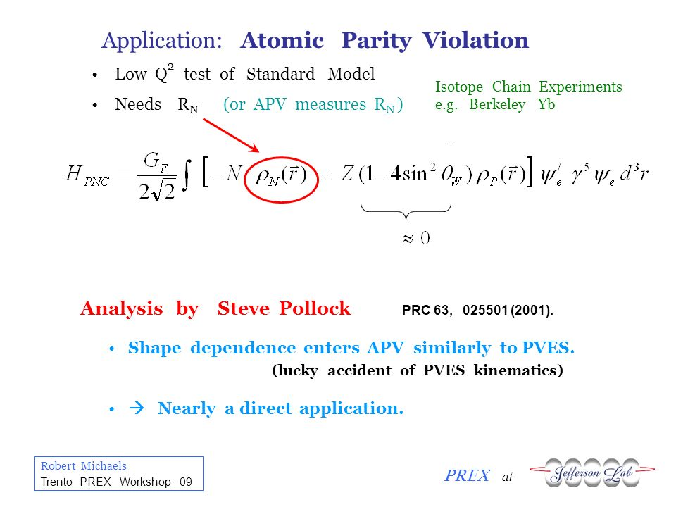 Robert Michaels PREX at Trento PREX Workshop 09 Application: Atomic Parity Violation Low Q test of Standard Model Needs R N (or APV measures R N ) 2 I