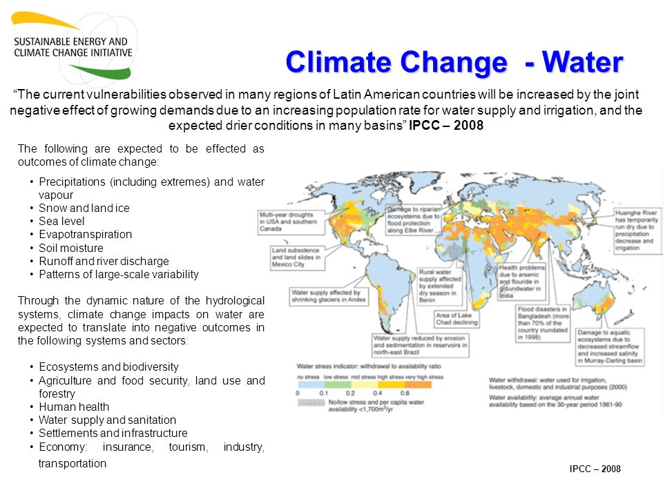Climate Change - Water The current vulnerabilities observed in many regions of Latin American countries will be increased by the joint negative effect of growing demands due to an increasing population rate for water supply and irrigation, and the expected drier conditions in many basins IPCC – 2008 IPCC – 2008 The following are expected to be effected as outcomes of climate change: Precipitations (including extremes) and water vapour Snow and land ice Sea level Evapotranspiration Soil moisture Runoff and river discharge Patterns of large-scale variability Through the dynamic nature of the hydrological systems, climate change impacts on water are expected to translate into negative outcomes in the following systems and sectors: Ecosystems and biodiversity Agriculture and food security, land use and forestry Human health Water supply and sanitation Settlements and infrastructure Economy: insurance, tourism, industry, transportation