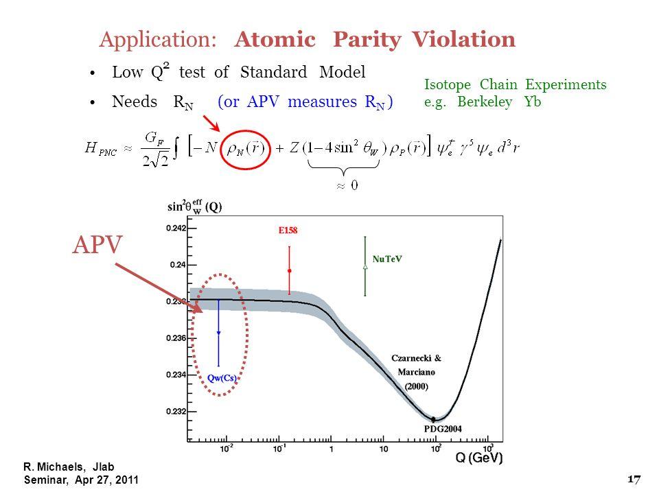 R. Michaels, Jlab Seminar, Apr 27, 2011 Application: Atomic Parity Violation Low Q test of Standard Model Needs R N (or APV measures R N ) 2 APV Isoto