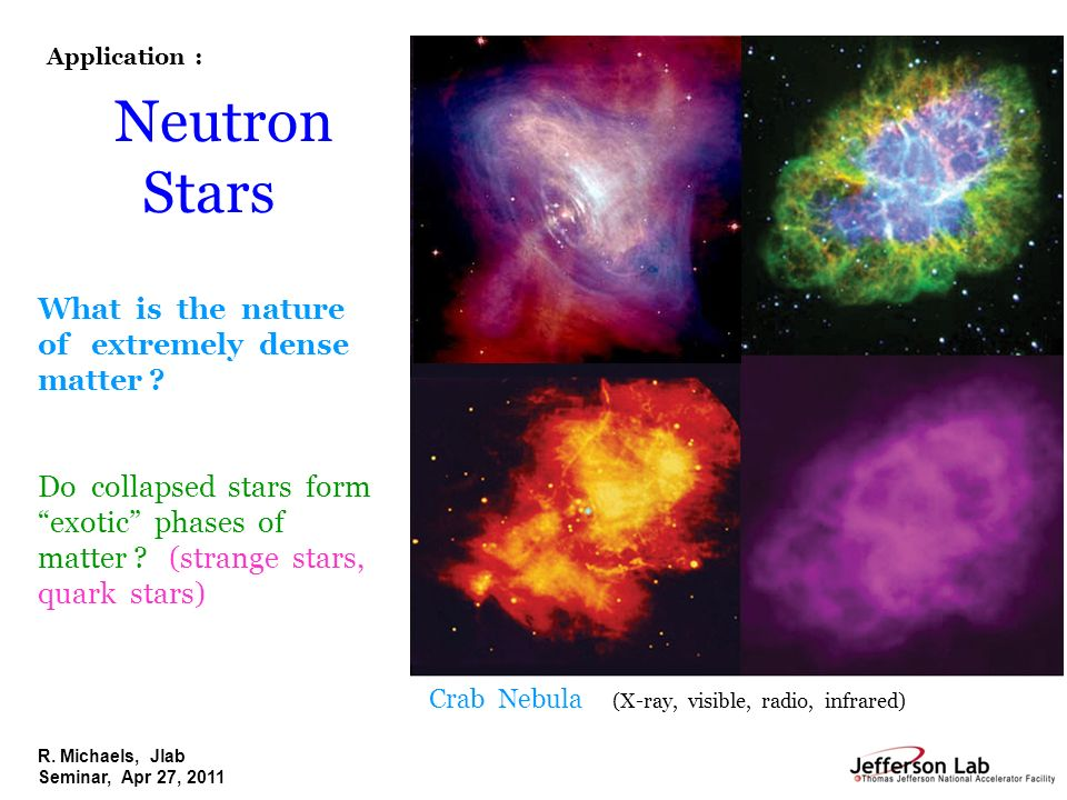 R. Michaels, Jlab Seminar, Apr 27, 2011 Neutron Stars What is the nature of extremely dense matter ? Do collapsed stars form exotic phases of matter ?