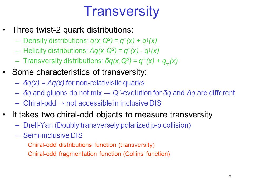 2 Transversity Three twist-2 quark distributions: –Density distributions: q(x,Q 2 ) = q (x) + q (x) –Helicity distributions: Δq(x,Q 2 ) = q (x) - q (x) –Transversity distributions: δq(x,Q 2 ) = q (x) + q (x) Some characteristics of transversity: –δq(x) = Δq(x) for non-relativistic quarks –δq and gluons do not mix Q 2 -evolution for δq and Δq are different –Chiral-odd not accessible in inclusive DIS It takes two chiral-odd objects to measure transversity –Drell-Yan (Doubly transversely polarized p-p collision) –Semi-inclusive DIS Chiral-odd distributions function (transversity) Chiral-odd fragmentation function (Collins function)