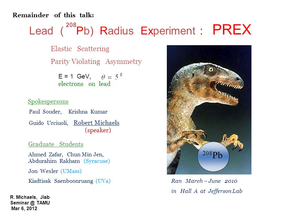 R. Michaels, Jlab Seminar @ TAMU Mar 6, 2012 Lead ( Pb) Radius Experiment : PREX 208 208 Pb E = 1 GeV, electrons on lead Elastic Scattering Parity Vio