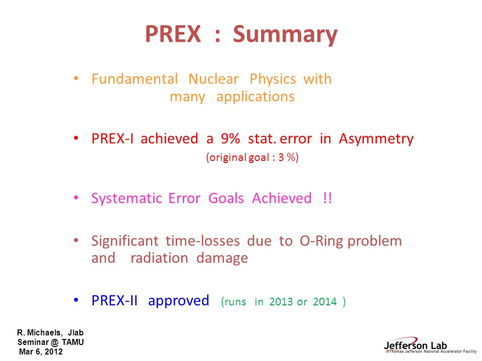 R. Michaels, Jlab Seminar @ TAMU Mar 6, 2012 PREX : Summary Fundamental Nuclear Physics with many applications PREX-I achieved a 9% stat. error in Asy