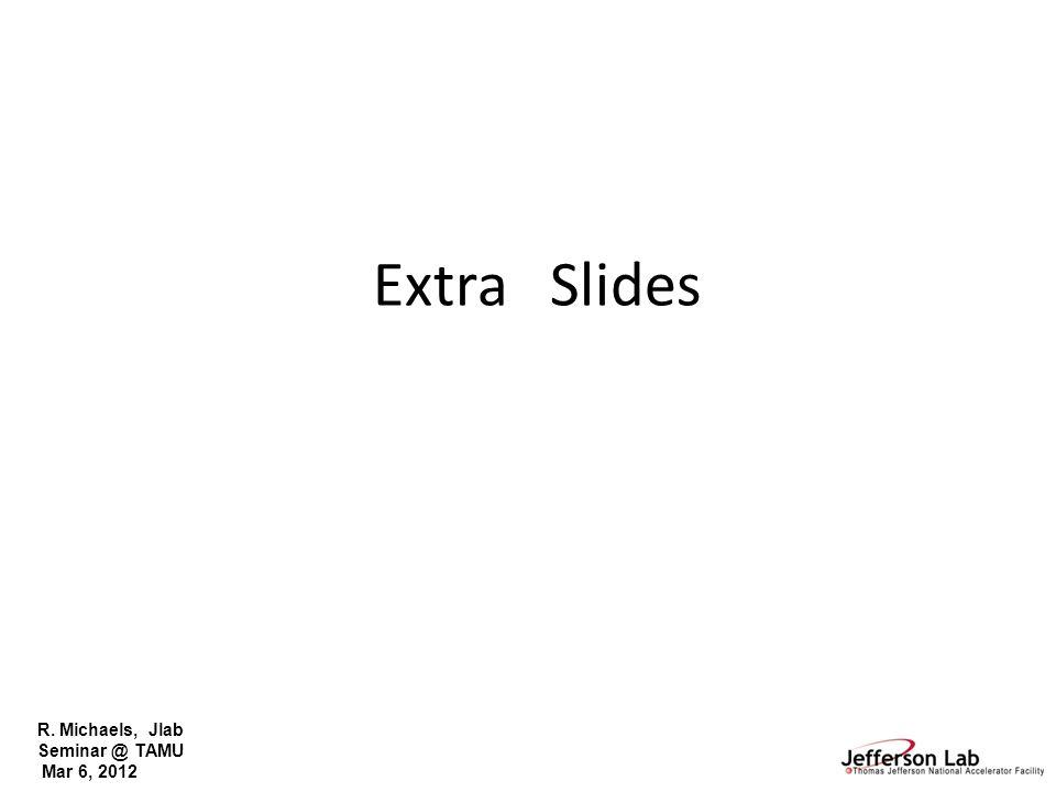 R. Michaels, Jlab Seminar @ TAMU Mar 6, 2012 Extra Slides