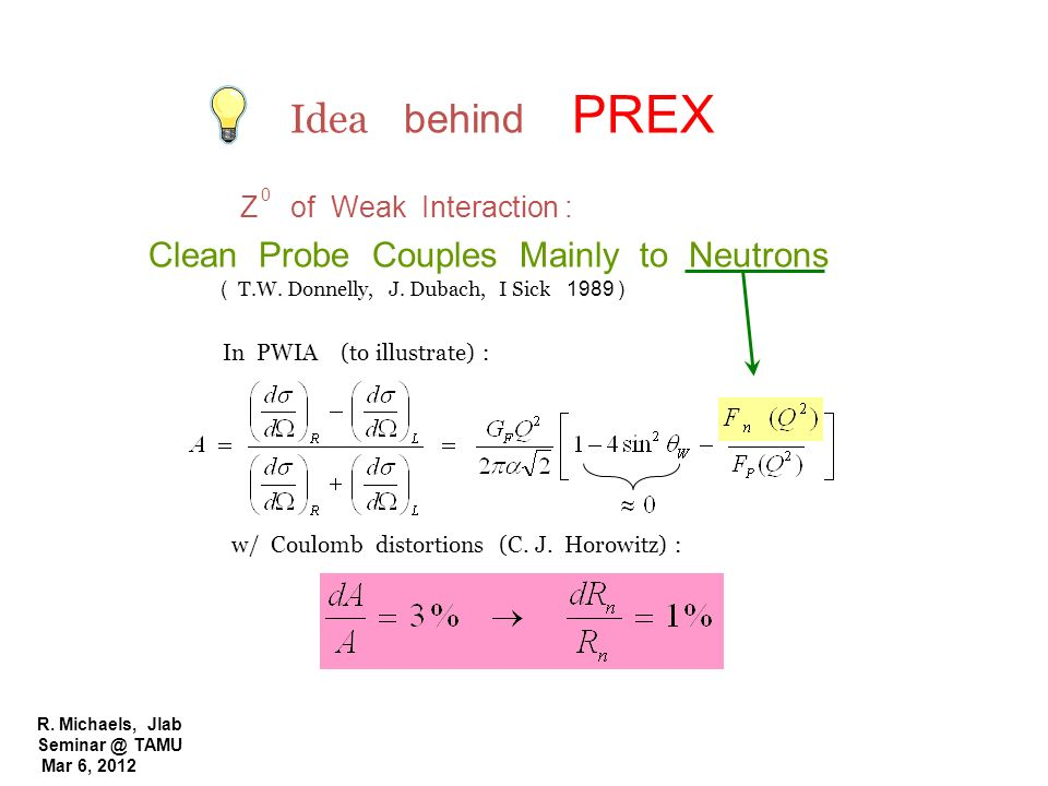 R. Michaels, Jlab Seminar @ TAMU Mar 6, 2012 Idea behind PREX Z of Weak Interaction : Clean Probe Couples Mainly to Neutrons ( T.W. Donnelly, J. Dubac