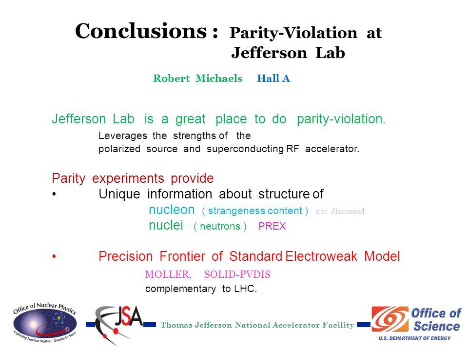 R. Michaels, Jlab DOE S&T 2012 Conclusions : Parity-Violation at Jefferson Lab Jefferson Lab is a great place to do parity-violation. Leverages the st