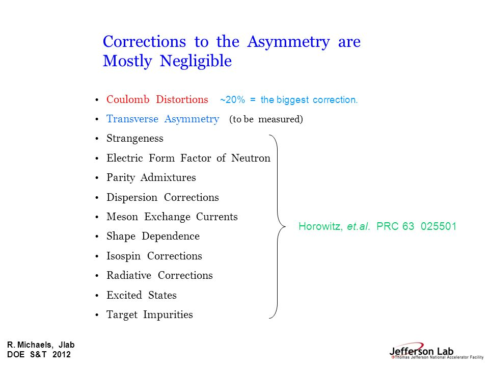 R. Michaels, Jlab DOE S&T 2012 Corrections to the Asymmetry are Mostly Negligible Coulomb Distortions ~20% = the biggest correction. Transverse Asymme
