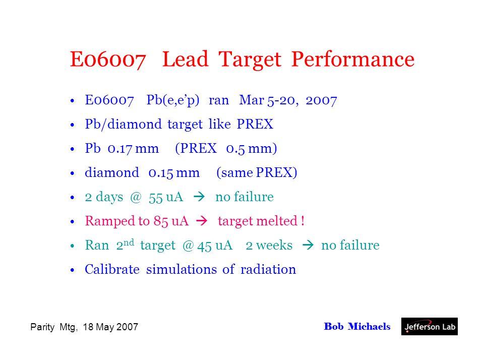 Parity Mtg, 18 May 2007 Bob Michaels E06007 Lead Target Performance E06007 Pb(e,ep) ran Mar 5-20, 2007 Pb/diamond target like PREX Pb 0.17 mm (PREX 0.5 mm) diamond 0.15 mm (same PREX) 2 days @ 55 uA no failure Ramped to 85 uA target melted .