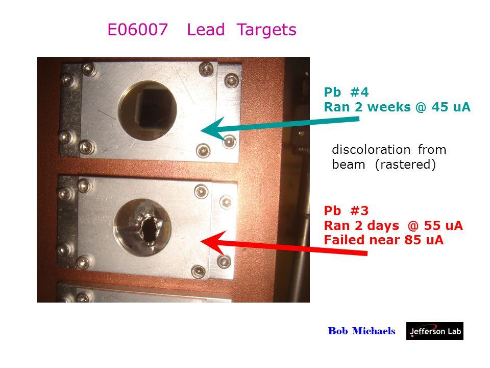 Parity Mtg, 18 May 2007 Bob Michaels Pb #4 Ran 2 weeks @ 45 uA Pb #3 Ran 2 days @ 55 uA Failed near 85 uA E06007 Lead Targets discoloration from beam (rastered)