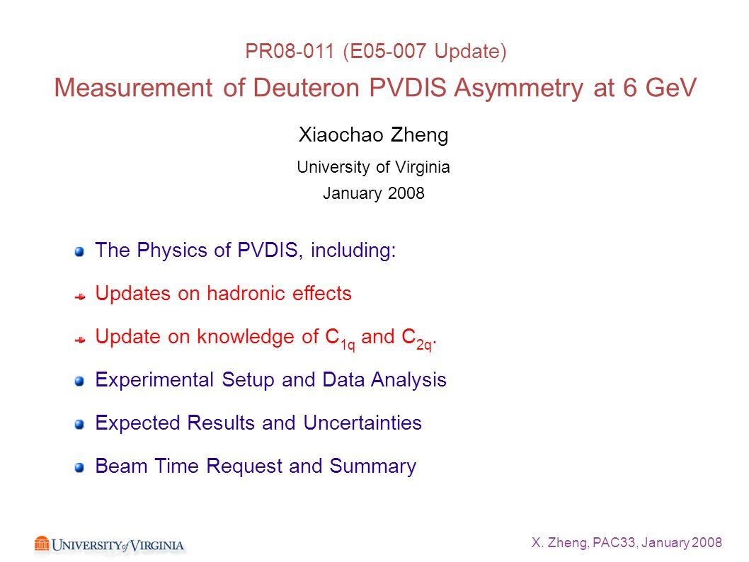 X. Zheng, PAC33, January 2008 Xiaochao Zheng University of Virginia January 2008 The Physics of PVDIS, including: Updates on hadronic effects Update o