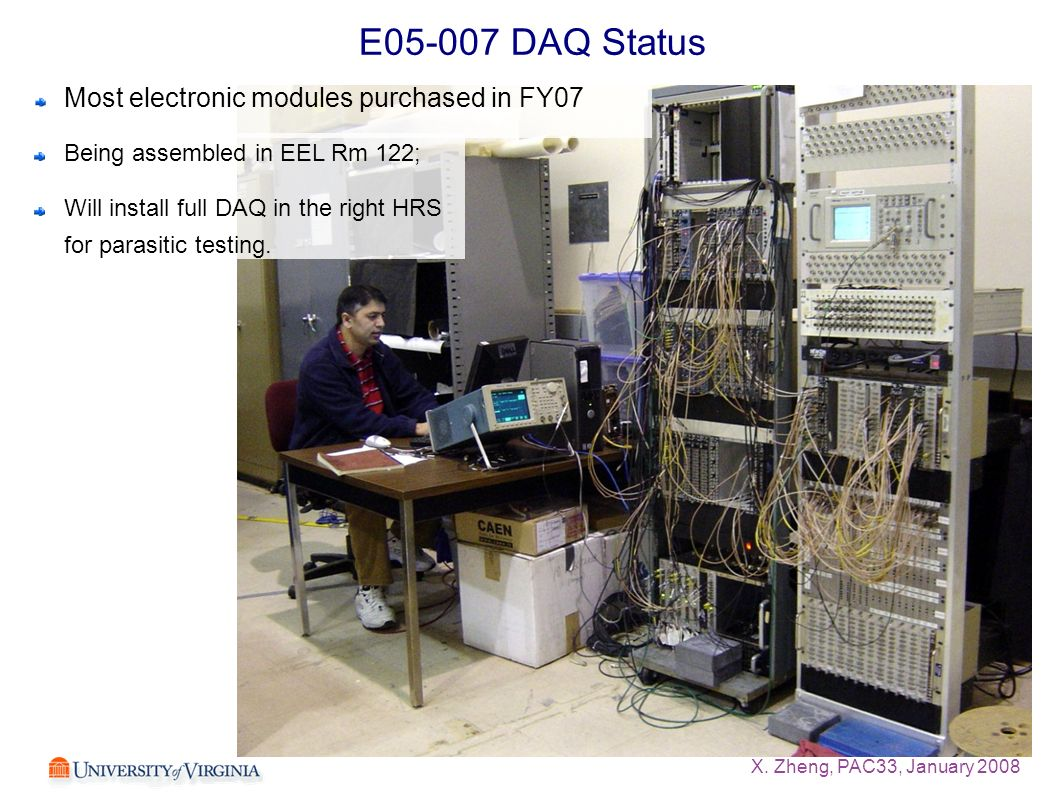 X. Zheng, PAC33, January 2008 E05-007 DAQ Status Most electronic modules purchased in FY07 Being assembled in EEL Rm 122; Will install full DAQ in the