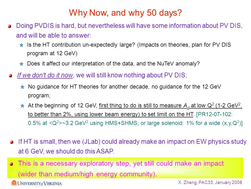X. Zheng, PAC33, January 2008 Why Now, and why 50 days? Doing PVDIS is hard, but nevertheless will have some information about PV DIS, and will be abl