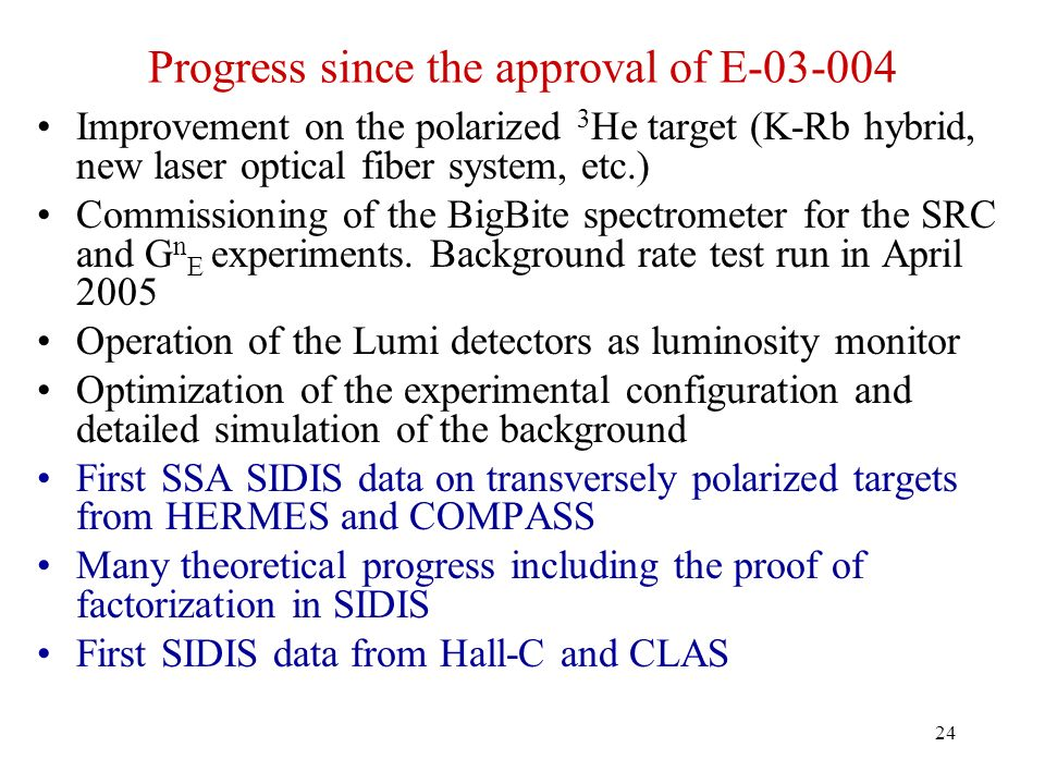 24 Progress since the approval of E-03-004 Improvement on the polarized 3 He target (K-Rb hybrid, new laser optical fiber system, etc.) Commissioning of the BigBite spectrometer for the SRC and G n E experiments.
