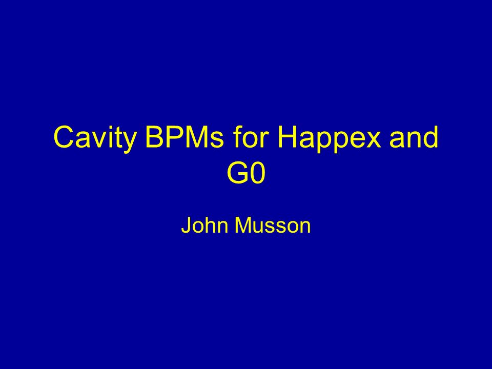 Cavity BPMs for Happex and G0 John Musson