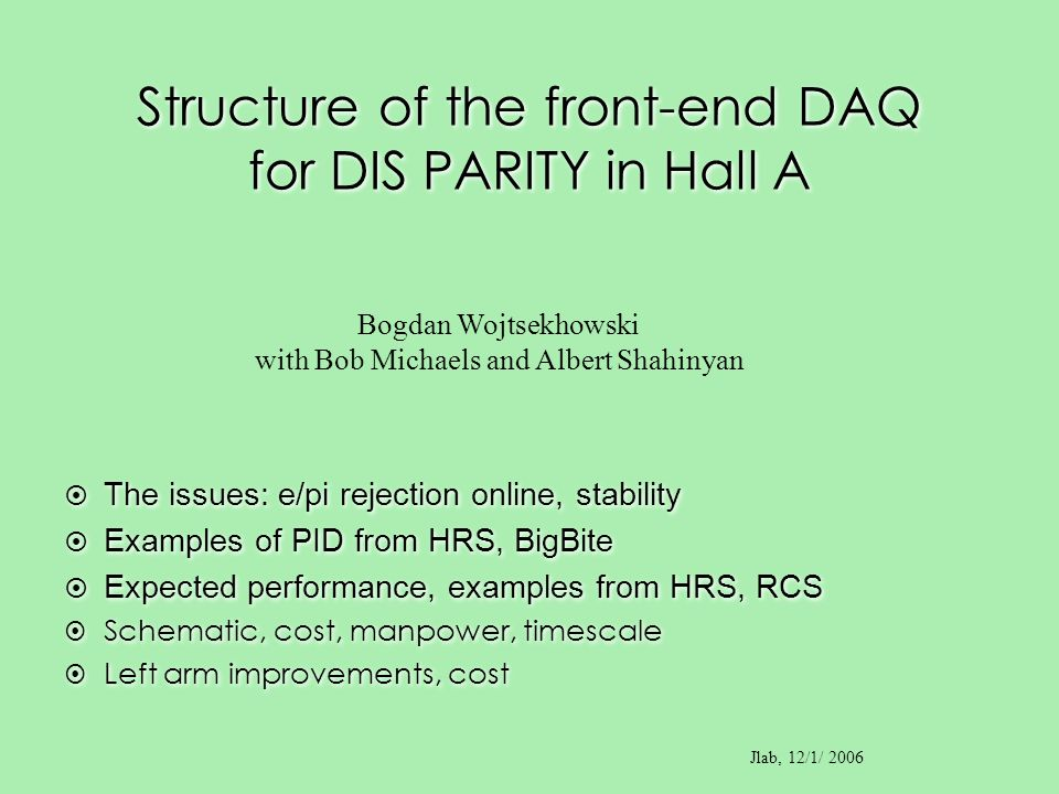 Structure of the front-end DAQ for DIS PARITY in Hall A Bogdan Wojtsekhowski with Bob Michaels and Albert Shahinyan Jlab, 12/1/ 2006 The issues: e/pi rejection online, stability Examples of PID from HRS, BigBite Expected performance, examples from HRS, RCS Schematic, cost, manpower, timescale Left arm improvements, cost The issues: e/pi rejection online, stability Examples of PID from HRS, BigBite Expected performance, examples from HRS, RCS Schematic, cost, manpower, timescale Left arm improvements, cost