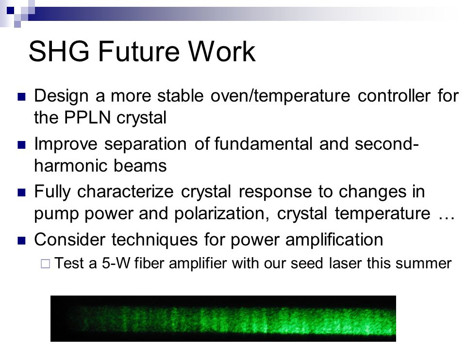 SHG Future Work Design a more stable oven/temperature controller for the PPLN crystal Improve separation of fundamental and second- harmonic beams Fully characterize crystal response to changes in pump power and polarization, crystal temperature … Consider techniques for power amplification Test a 5-W fiber amplifier with our seed laser this summer
