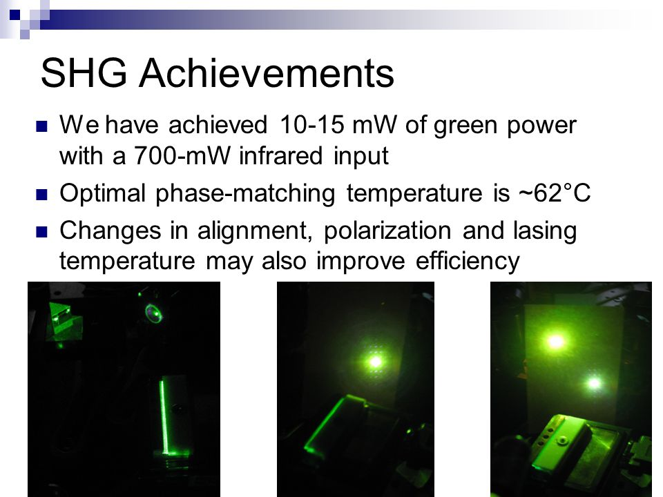 SHG Achievements We have achieved 10-15 mW of green power with a 700-mW infrared input Optimal phase-matching temperature is ~62°C Changes in alignment, polarization and lasing temperature may also improve efficiency
