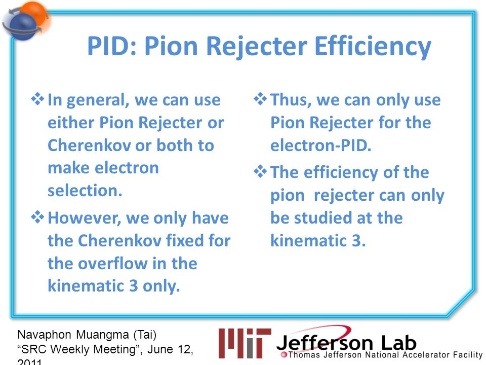 Navaphon Muangma (Tai) SRC Weekly Meeting, June 12, 2011 PID: Pion Rejecter Efficiency In general, we can use either Pion Rejecter or Cherenkov or both to make electron selection.