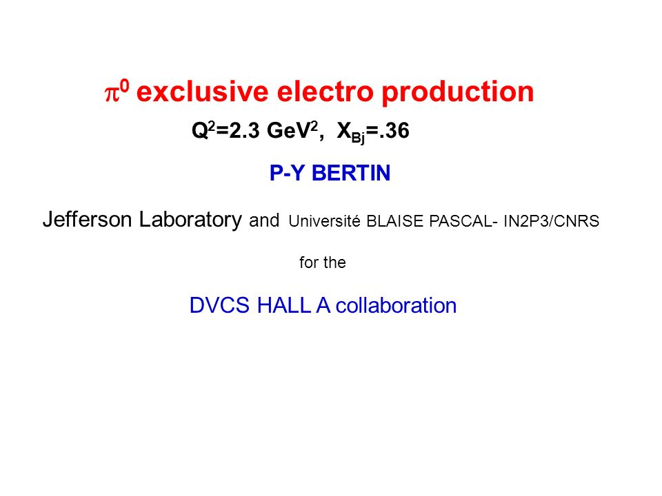 P-Y BERTIN Jefferson Laboratory and Université BLAISE PASCAL- IN2P3/CNRS for the DVCS HALL A collaboration 0 exclusive electro production Q 2 =2.3 GeV 2, X Bj =.36