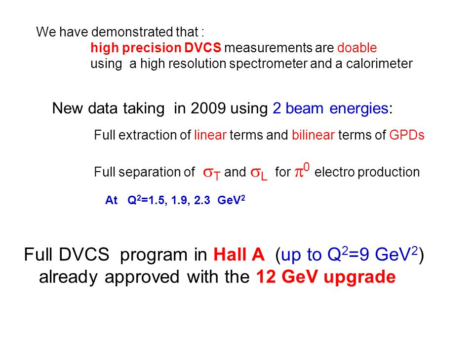 New data taking in 2009 using 2 beam energies: Full extraction of linear terms and bilinear terms of GPDs Full separation of T and L for 0 electro production At Q 2 =1.5, 1.9, 2.3 GeV 2 We have demonstrated that : high precision DVCS measurements are doable using a high resolution spectrometer and a calorimeter Full DVCS program in Hall A (up to Q 2 =9 GeV 2 ) already approved with the 12 GeV upgrade