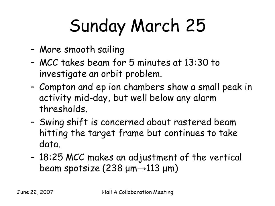June 22, 2007Hall A Collaboration Meeting Sunday March 25 –More smooth sailing –MCC takes beam for 5 minutes at 13:30 to investigate an orbit problem.
