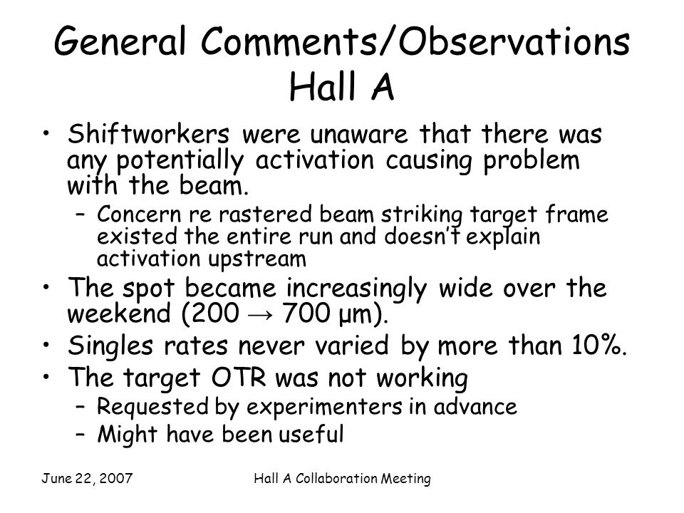 June 22, 2007Hall A Collaboration Meeting General Comments/Observations Hall A Shiftworkers were unaware that there was any potentially activation causing problem with the beam.