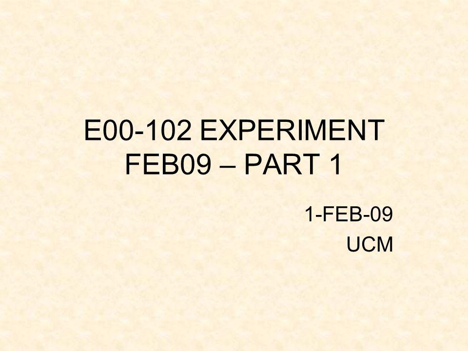 E00-102 EXPERIMENT FEB09 – PART 1 1-FEB-09 UCM