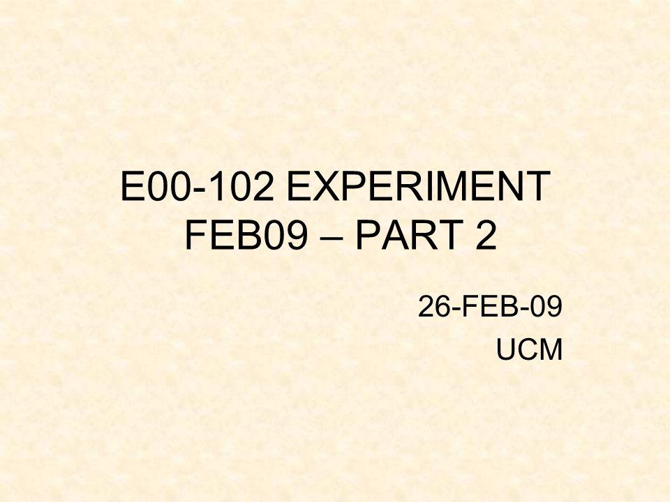 E00-102 EXPERIMENT FEB09 – PART 2 26-FEB-09 UCM