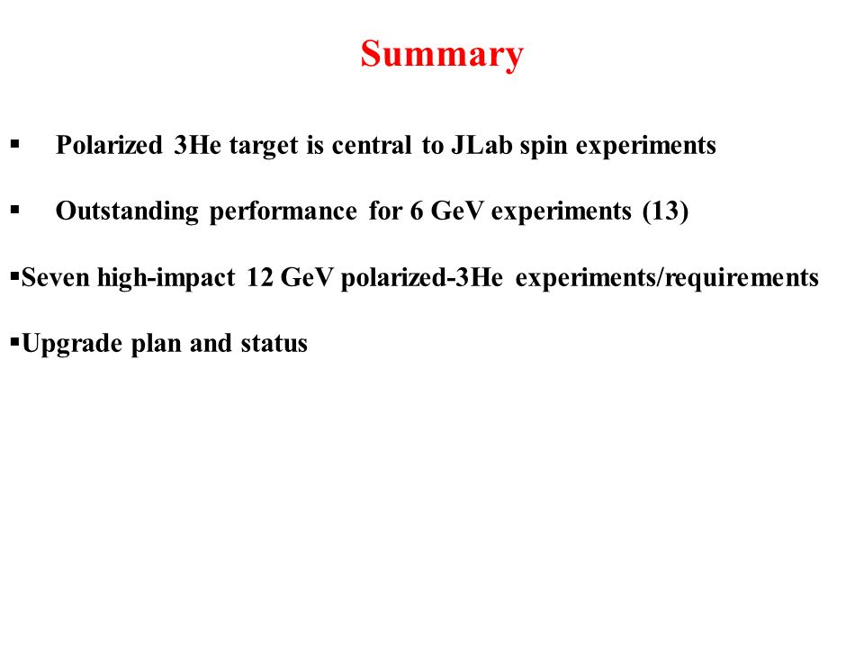 Summary Polarized 3He target is central to JLab spin experiments Outstanding performance for 6 GeV experiments (13) Seven high-impact 12 GeV polarized-3He experiments/requirements Upgrade plan and status