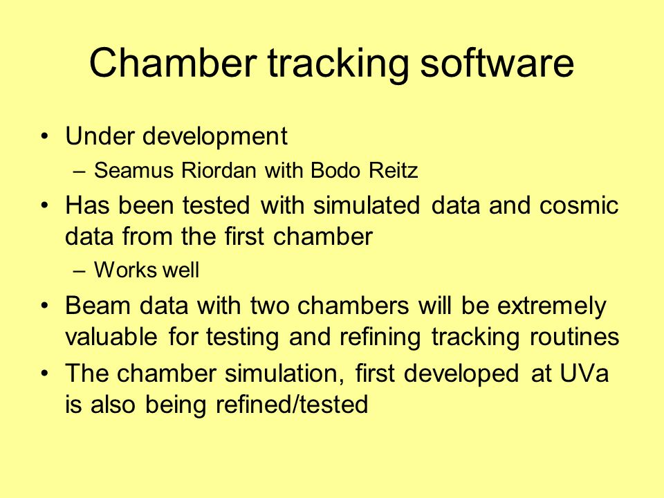 Chamber tracking software Under development –Seamus Riordan with Bodo Reitz Has been tested with simulated data and cosmic data from the first chamber –Works well Beam data with two chambers will be extremely valuable for testing and refining tracking routines The chamber simulation, first developed at UVa is also being refined/tested