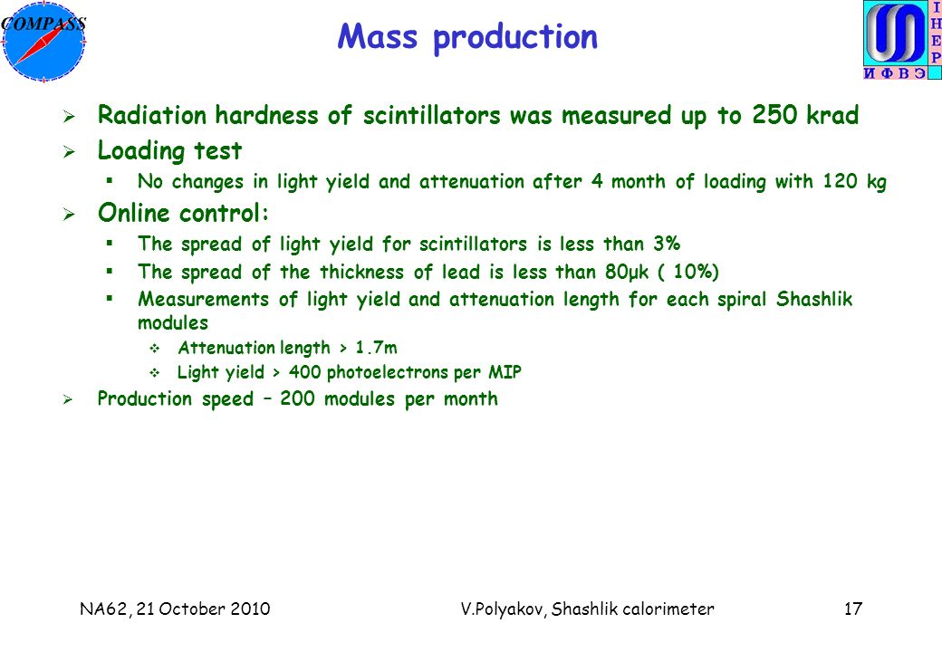 NA62, 21 October 2010V.Polyakov, Shashlik calorimeter17 Mass production Radiation hardness of scintillators was measured up to 250 krad Loading test No changes in light yield and attenuation after 4 month of loading with 120 kg Online control: The spread of light yield for scintillators is less than 3% The spread of the thickness of lead is less than 80μk ( 10%) Measurements of light yield and attenuation length for each spiral Shashlik modules Attenuation length > 1.7m Light yield > 400 photoelectrons per MIP Production speed – 200 modules per month