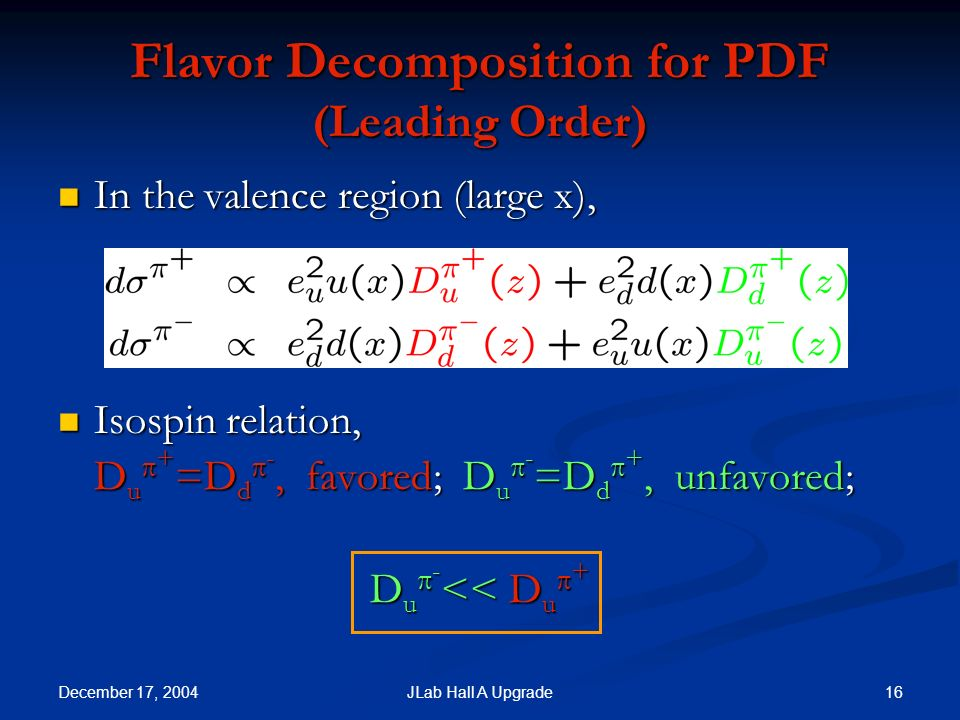 December 17, JLab Hall A Upgrade Flavor Decomposition for PDF (Leading Order) In the valence region (large x), In the valence region (large x), Isospin relation, Isospin relation, D u + =D d -, favored; D u - =D d +, unfavored; D u - << D u +