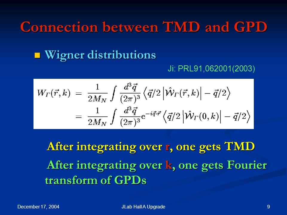 December 17, 2004 9JLab Hall A Upgrade Connection between TMD and GPD Wigner distributions Wigner distributions After integrating over r, one gets TMD After integrating over r, one gets TMD After integrating over k, one gets Fourier transform of GPDs After integrating over k, one gets Fourier transform of GPDs Ji: PRL91,062001(2003)