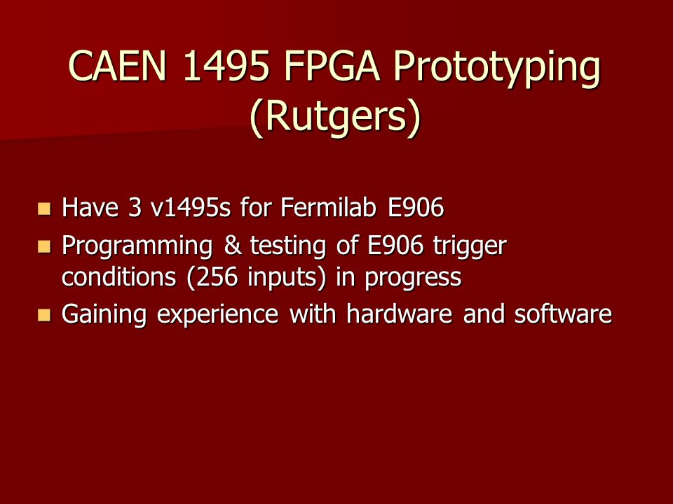 CAEN 1495 FPGA Prototyping (Rutgers) Have 3 v1495s for Fermilab E906 Have 3 v1495s for Fermilab E906 Programming & testing of E906 trigger conditions