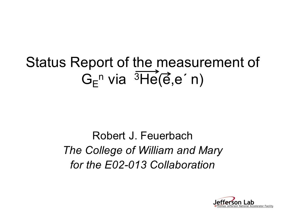 Status Report of the measurement of G E n via 3 He(e,e´ n) Robert J. Feuerbach The College of William and Mary for the E02-013 Collaboration