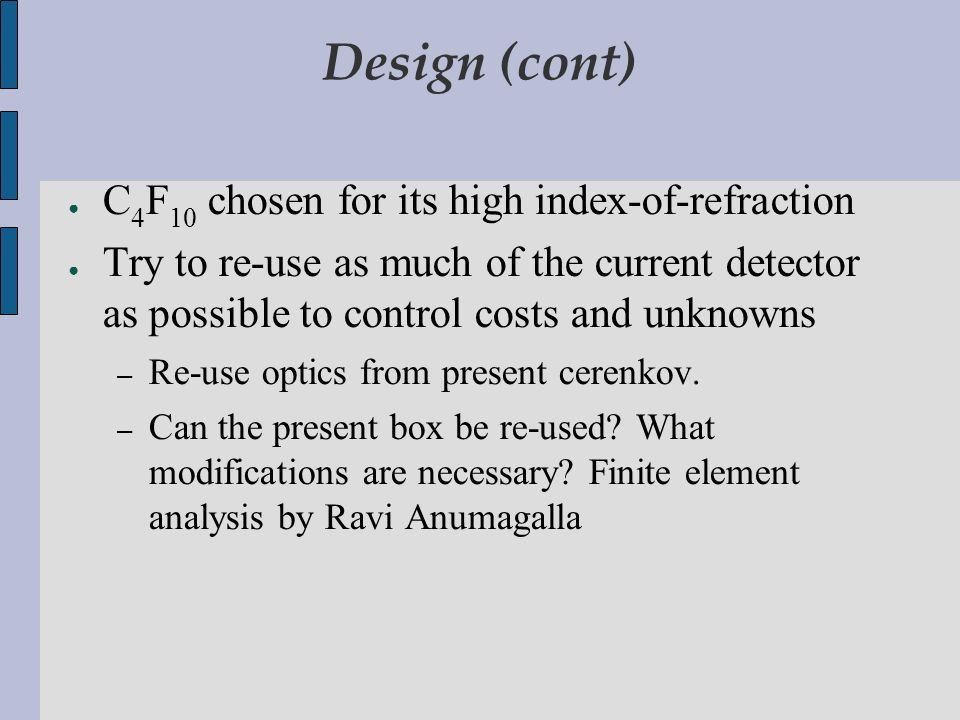 Design (cont) C 4 F 10 chosen for its high index-of-refraction Try to re-use as much of the current detector as possible to control costs and unknowns