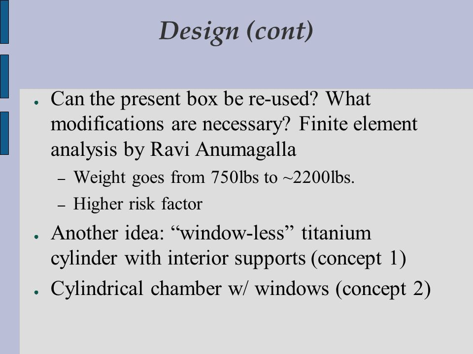 Design (cont) Can the present box be re-used? What modifications are necessary? Finite element analysis by Ravi Anumagalla – Weight goes from 750lbs t