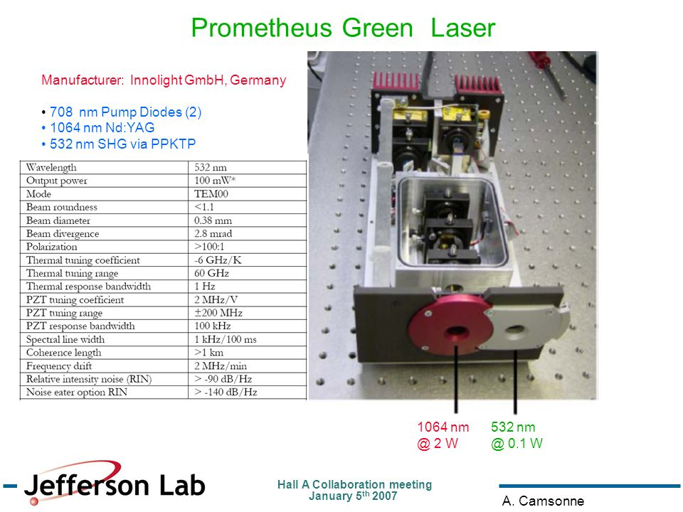 Hall A Collaboration meeting January 5 th 2007 A. Camsonne Prometheus Green Laser 1064 nm @ 2 W 532 nm @ 0.1 W Manufacturer: Innolight GmbH, Germany 7