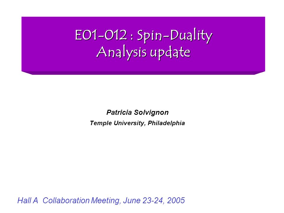 E01-012 : Spin-Duality Analysis update Patricia Solvignon Temple University, Philadelphia Hall A Collaboration Meeting, June 23-24, 2005