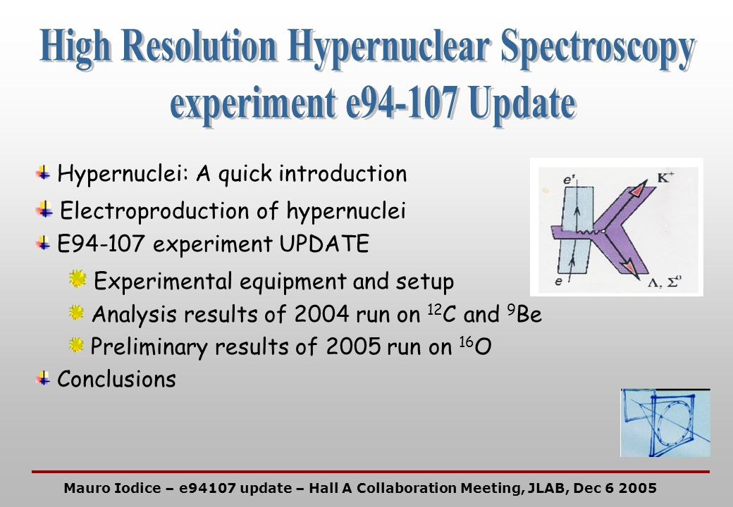 Hypernuclei: A quick introduction Electroproduction of hypernuclei E94-107 experiment UPDATE Experimental equipment and setup Analysis results of 2004 run on 12 C and 9 Be Preliminary results of 2005 run on 16 O Conclusions Mauro Iodice – e94107 update – Hall A Collaboration Meeting, JLAB, Dec 6 2005