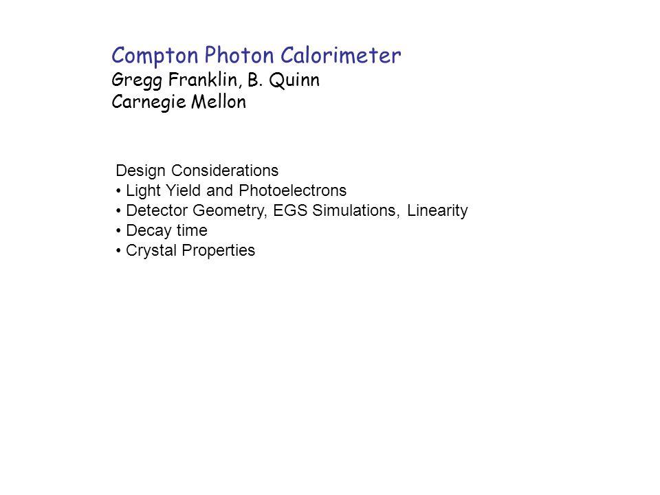 Compton Photon Calorimeter Gregg Franklin, B. Quinn Carnegie Mellon Design Considerations Light Yield and Photoelectrons Detector Geometry, EGS Simula