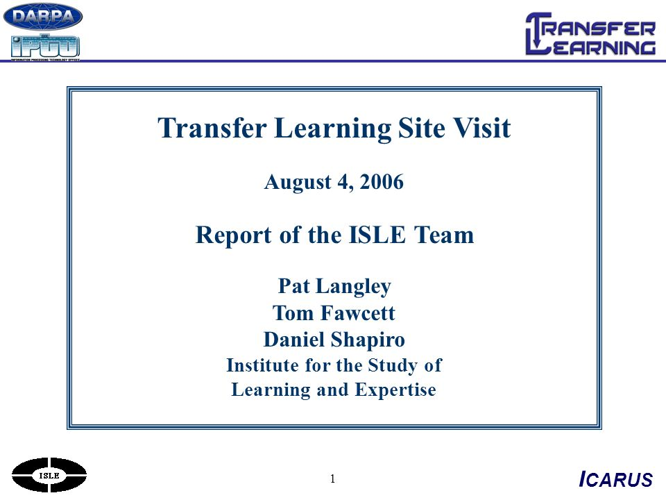 1 Transfer Learning Site Visit August 4, 2006 Report of the ISLE Team Pat Langley Tom Fawcett Daniel Shapiro Institute for the Study of Learning and Expertise I CARUS