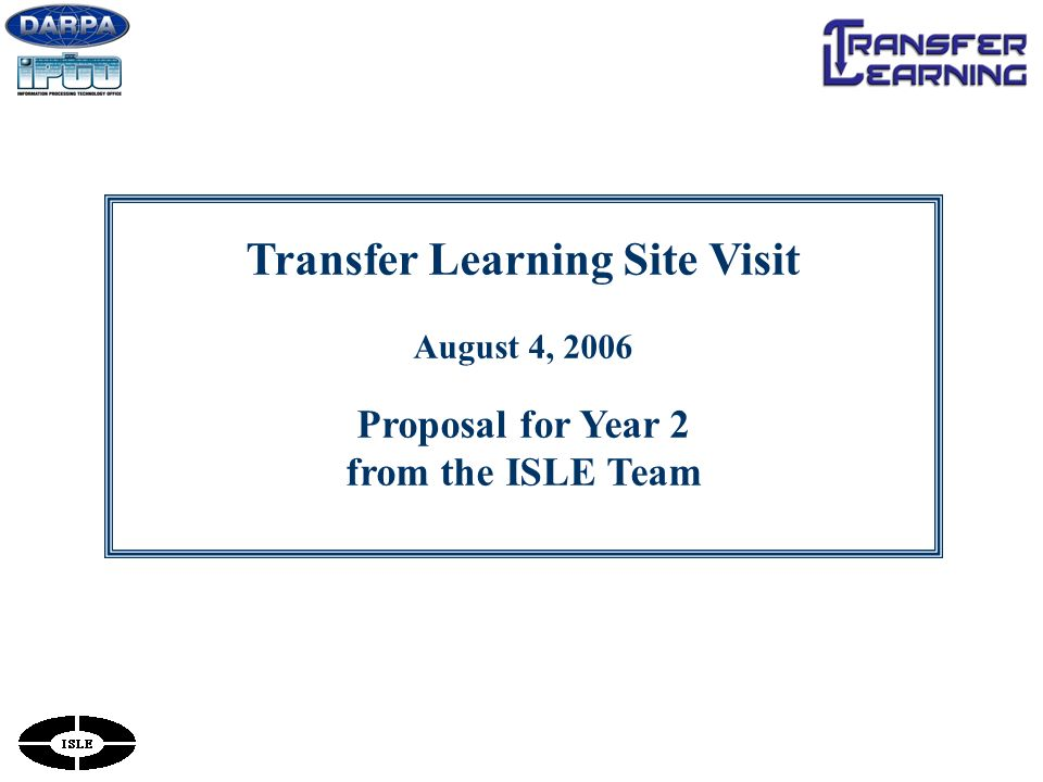 Transfer Learning Site Visit August 4, 2006 Proposal for Year 2 from the ISLE Team