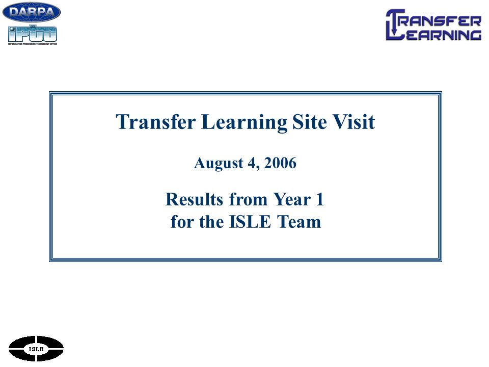 Transfer Learning Site Visit August 4, 2006 Results from Year 1 for the ISLE Team