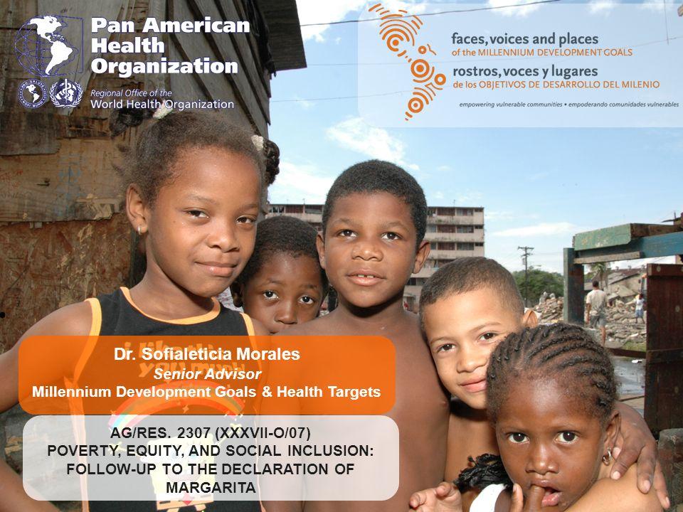 Dr. Sofialeticia Morales Senior Advisor Millennium Development Goals & Health Targets AG/RES. 2307 (XXXVII-O/07) POVERTY, EQUITY, AND SOCIAL INCLUSION